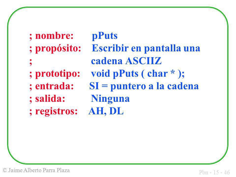 Pbn - 15 - 46 © Jaime Alberto Parra Plaza ; nombre: pPuts ; propósito: Escribir en pantalla una ; cadena ASCIIZ ; prototipo: void pPuts ( char * ); ;