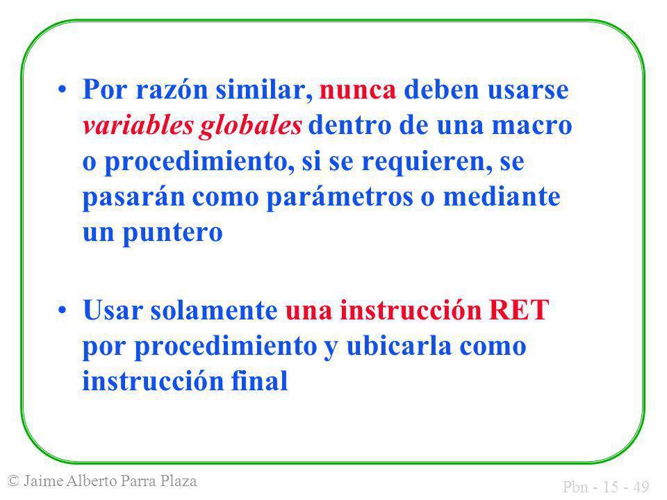Pbn - 15 - 49 © Jaime Alberto Parra Plaza Por razón similar, nunca deben usarse variables globales dentro de una macro o procedimiento, si se requiere