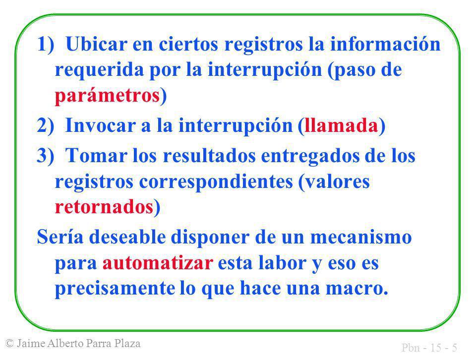 Pbn - 15 - 5 © Jaime Alberto Parra Plaza 1) Ubicar en ciertos registros la información requerida por la interrupción (paso de parámetros) 2) Invocar a