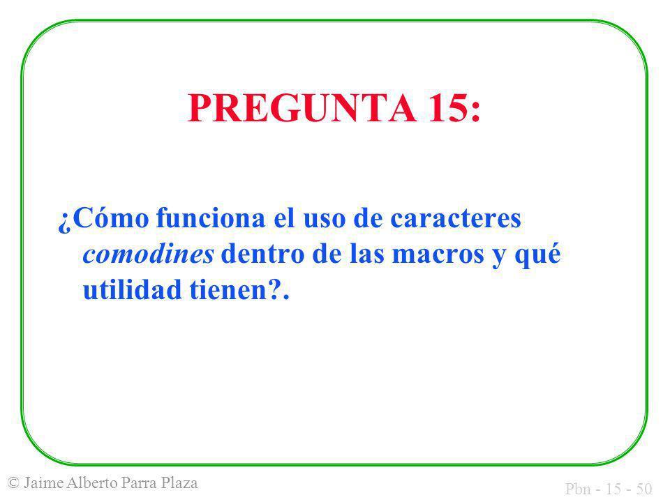 Pbn - 15 - 50 © Jaime Alberto Parra Plaza PREGUNTA 15: ¿Cómo funciona el uso de caracteres comodines dentro de las macros y qué utilidad tienen?.