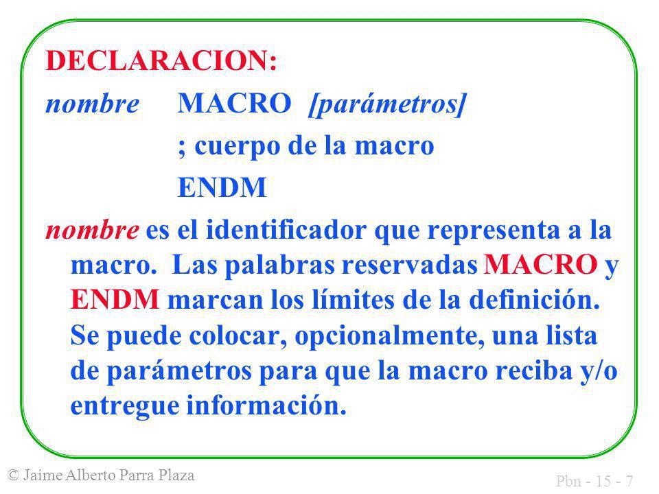 Pbn - 15 - 7 © Jaime Alberto Parra Plaza DECLARACION: nombreMACRO[parámetros] ; cuerpo de la macro ENDM nombre es el identificador que representa a la