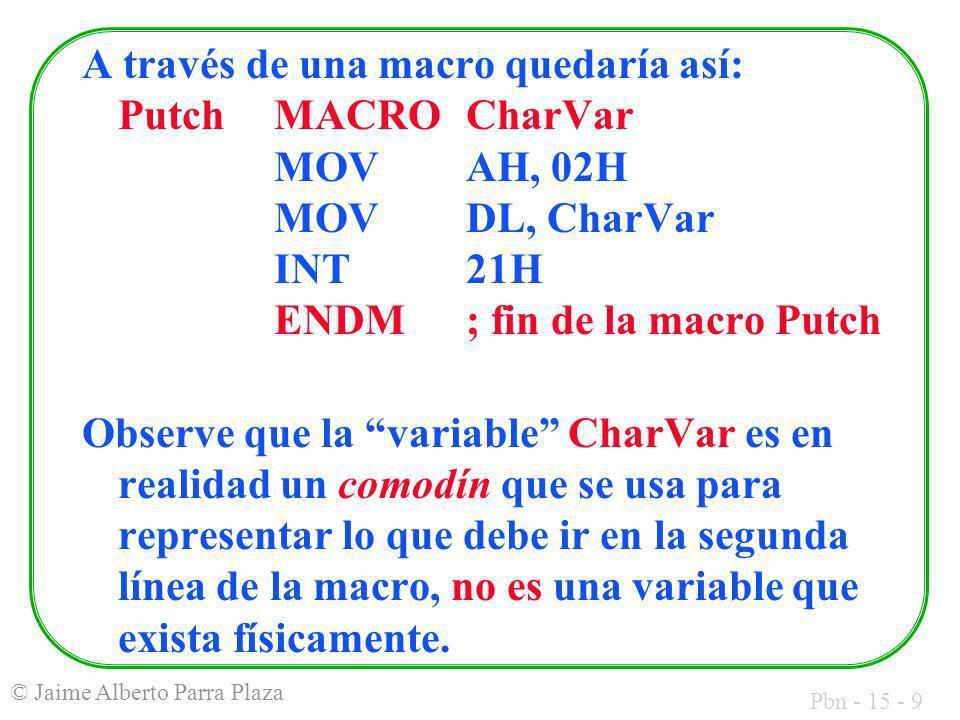 Pbn - 15 - 9 © Jaime Alberto Parra Plaza A través de una macro quedaría así: PutchMACROCharVar MOV AH, 02H MOV DL, CharVar INT21H ENDM; fin de la macr
