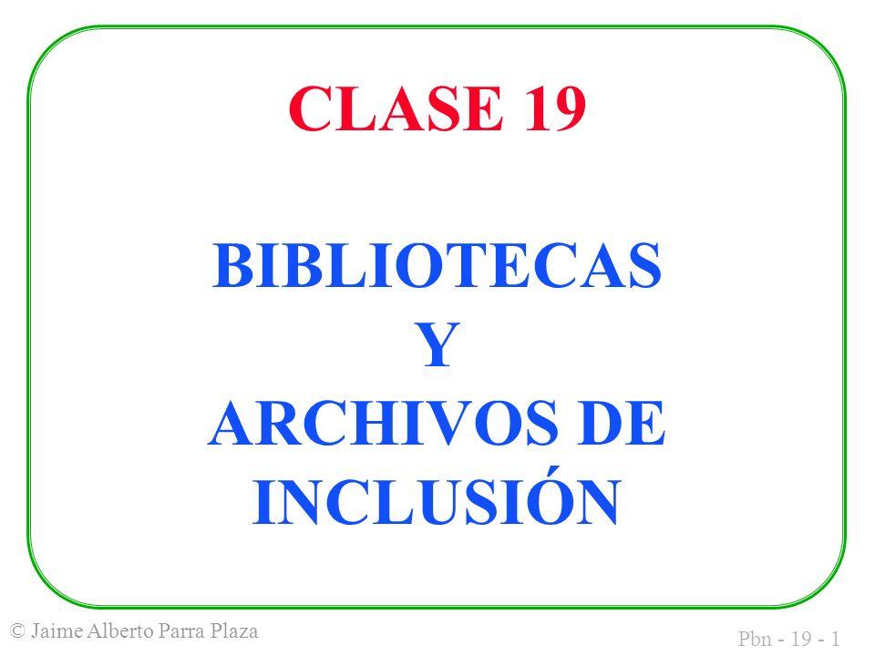 Pbn - 19 - 1 © Jaime Alberto Parra Plaza CLASE 19 BIBLIOTECAS Y ARCHIVOS DE INCLUSIÓN