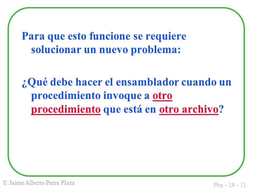 Pbn - 19 - 11 © Jaime Alberto Parra Plaza Para que esto funcione se requiere solucionar un nuevo problema: ¿Qué debe hacer el ensamblador cuando un procedimiento invoque a otro procedimiento que está en otro archivo