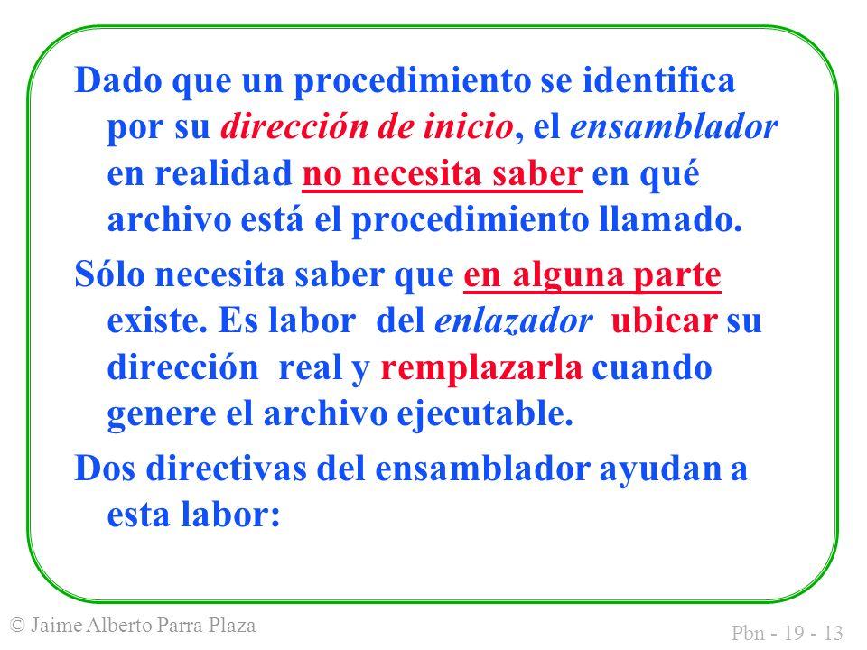 Pbn - 19 - 13 © Jaime Alberto Parra Plaza Dado que un procedimiento se identifica por su dirección de inicio, el ensamblador en realidad no necesita saber en qué archivo está el procedimiento llamado.