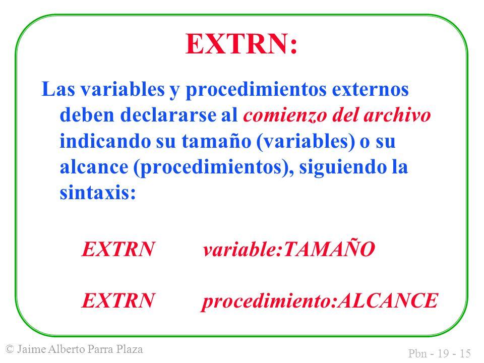 Pbn - 19 - 15 © Jaime Alberto Parra Plaza EXTRN: Las variables y procedimientos externos deben declararse al comienzo del archivo indicando su tamaño (variables) o su alcance (procedimientos), siguiendo la sintaxis: EXTRNvariable:TAMAÑO EXTRNprocedimiento:ALCANCE