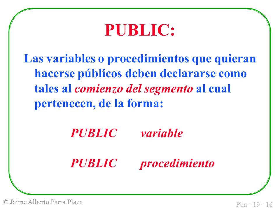 Pbn - 19 - 16 © Jaime Alberto Parra Plaza PUBLIC: Las variables o procedimientos que quieran hacerse públicos deben declararse como tales al comienzo del segmento al cual pertenecen, de la forma: PUBLICvariable PUBLICprocedimiento