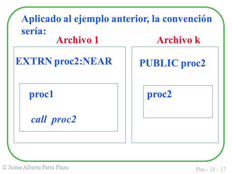 Pbn - 19 - 17 © Jaime Alberto Parra Plaza Aplicado al ejemplo anterior, la convención sería: Archivo 1Archivo k EXTRN proc2:NEAR PUBLIC proc2 proc1 call proc2 proc2