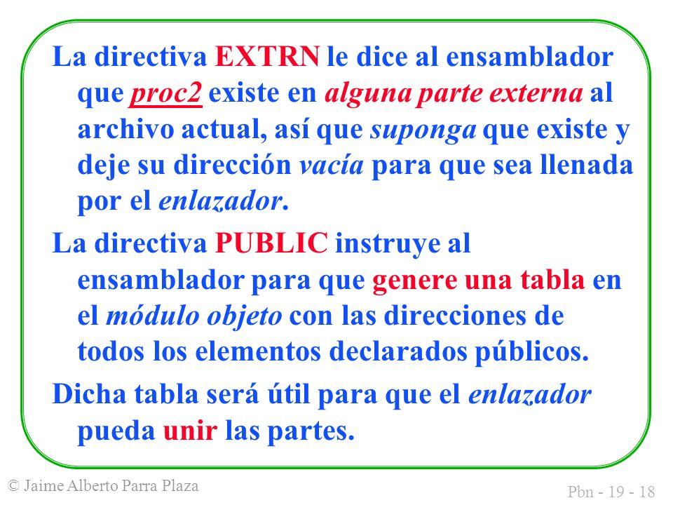 Pbn - 19 - 18 © Jaime Alberto Parra Plaza La directiva EXTRN le dice al ensamblador que proc2 existe en alguna parte externa al archivo actual, así que suponga que existe y deje su dirección vacía para que sea llenada por el enlazador.