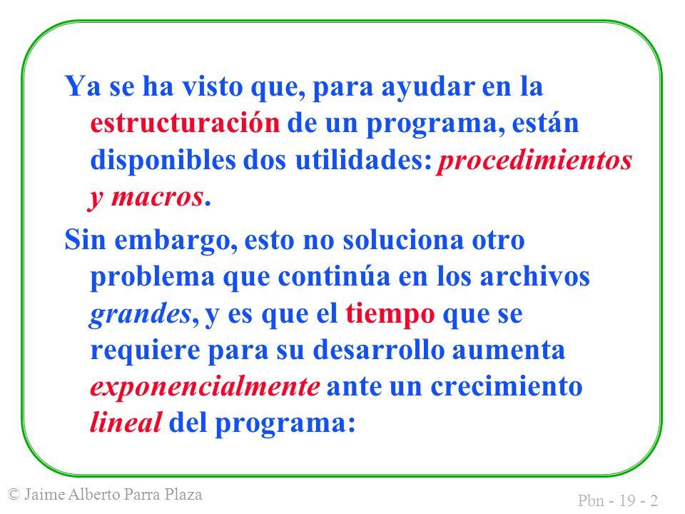 Pbn - 19 - 2 © Jaime Alberto Parra Plaza Ya se ha visto que, para ayudar en la estructuración de un programa, están disponibles dos utilidades: procedimientos y macros.
