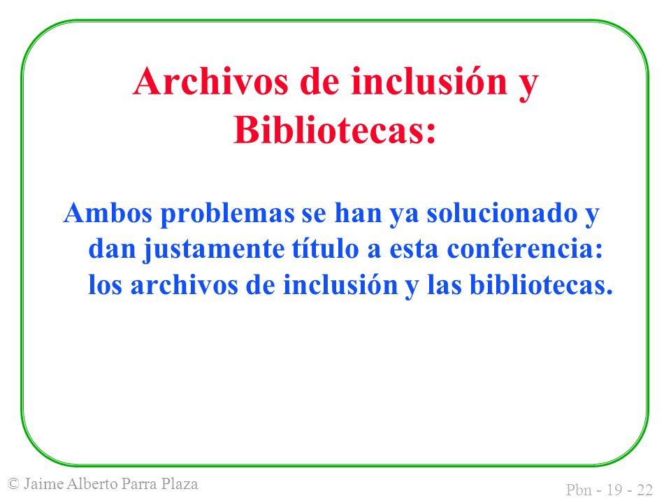 Pbn - 19 - 22 © Jaime Alberto Parra Plaza Archivos de inclusión y Bibliotecas: Ambos problemas se han ya solucionado y dan justamente título a esta conferencia: los archivos de inclusión y las bibliotecas.