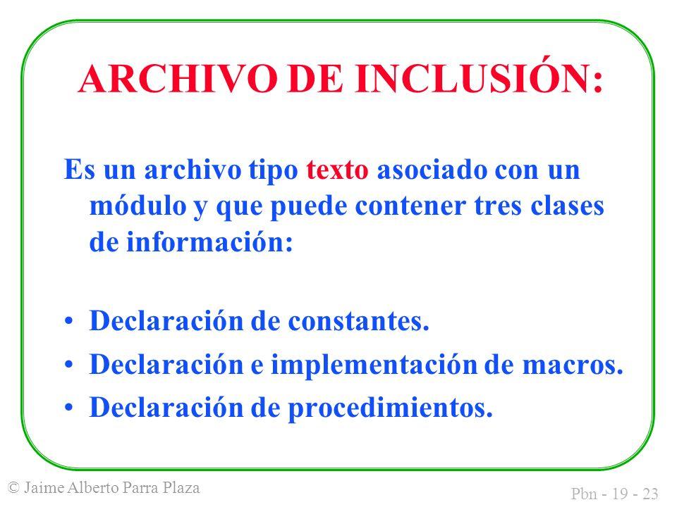 Pbn - 19 - 23 © Jaime Alberto Parra Plaza Es un archivo tipo texto asociado con un módulo y que puede contener tres clases de información: Declaración de constantes.