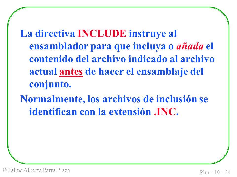 Pbn - 19 - 24 © Jaime Alberto Parra Plaza La directiva INCLUDE instruye al ensamblador para que incluya o añada el contenido del archivo indicado al archivo actual antes de hacer el ensamblaje del conjunto.