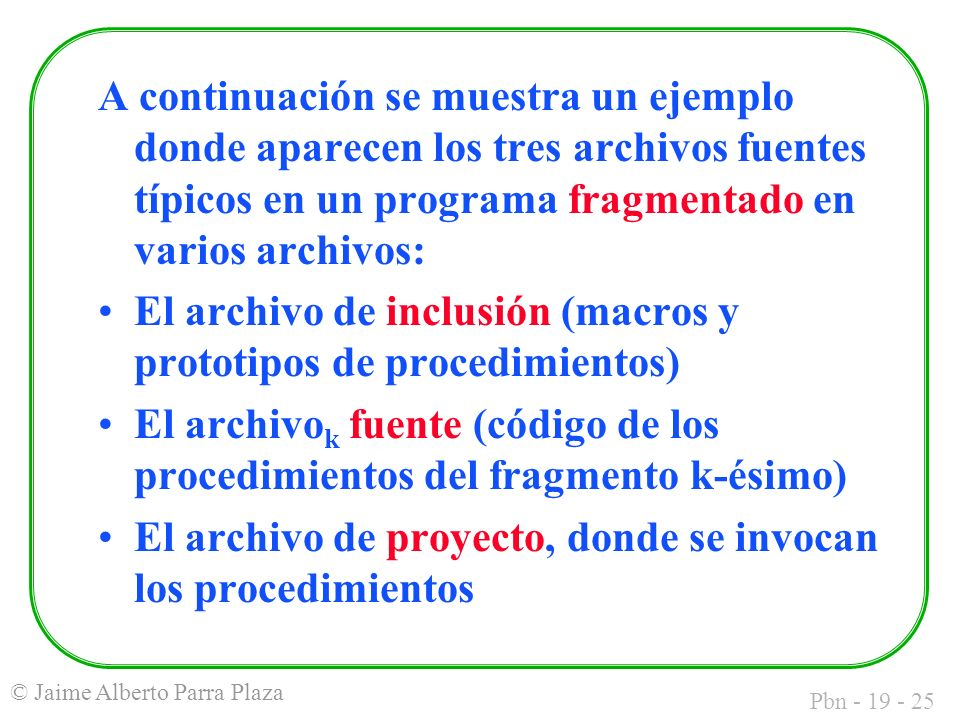 Pbn - 19 - 25 © Jaime Alberto Parra Plaza A continuación se muestra un ejemplo donde aparecen los tres archivos fuentes típicos en un programa fragmentado en varios archivos: El archivo de inclusión (macros y prototipos de procedimientos) El archivo k fuente (código de los procedimientos del fragmento k-ésimo) El archivo de proyecto, donde se invocan los procedimientos
