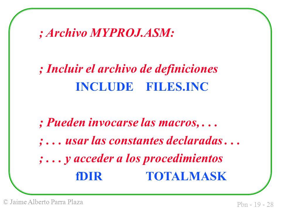 Pbn - 19 - 28 © Jaime Alberto Parra Plaza ; Archivo MYPROJ.ASM: ; Incluir el archivo de definiciones INCLUDEFILES.INC ; Pueden invocarse las macros,...