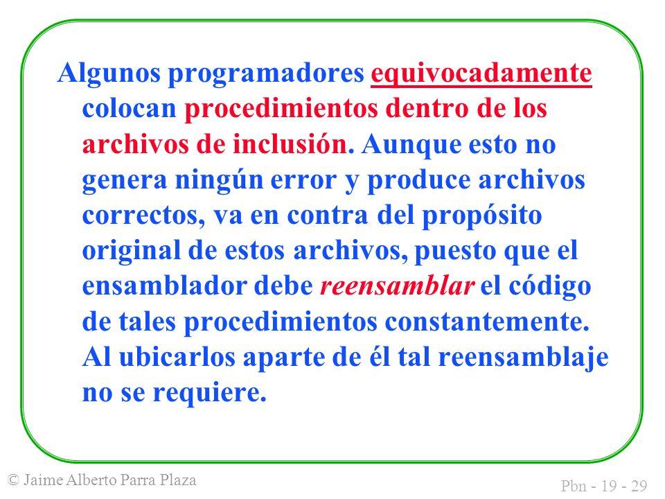 Pbn - 19 - 29 © Jaime Alberto Parra Plaza Algunos programadores equivocadamente colocan procedimientos dentro de los archivos de inclusión.