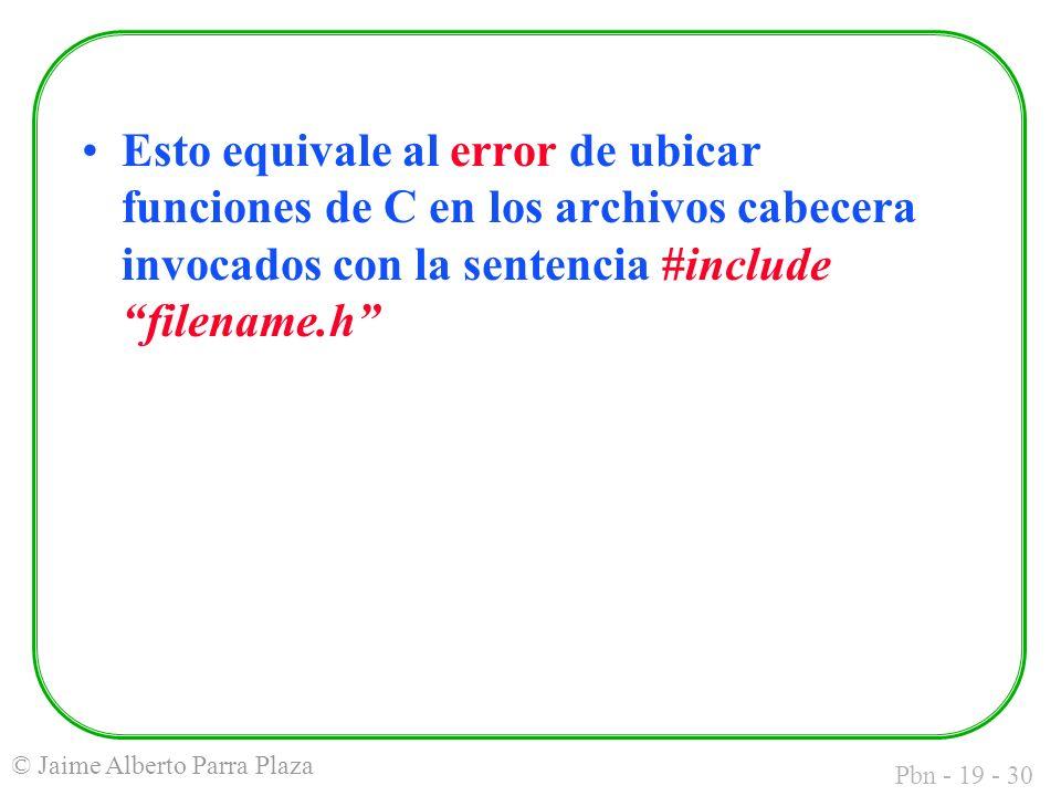 Pbn - 19 - 30 © Jaime Alberto Parra Plaza Esto equivale al error de ubicar funciones de C en los archivos cabecera invocados con la sentencia #include filename.h