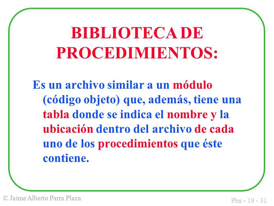 Pbn - 19 - 31 © Jaime Alberto Parra Plaza Es un archivo similar a un módulo (código objeto) que, además, tiene una tabla donde se indica el nombre y la ubicación dentro del archivo de cada uno de los procedimientos que éste contiene.