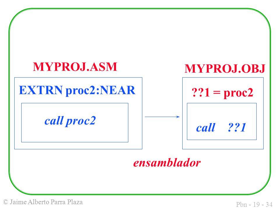 Pbn - 19 - 34 © Jaime Alberto Parra Plaza EXTRN proc2:NEAR call proc2 call 1 1 = proc2 MYPROJ.ASM MYPROJ.OBJ ensamblador