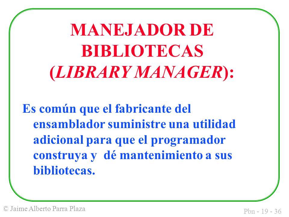 Pbn - 19 - 36 © Jaime Alberto Parra Plaza Es común que el fabricante del ensamblador suministre una utilidad adicional para que el programador construya y dé mantenimiento a sus bibliotecas.