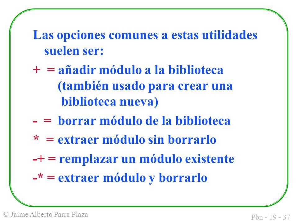 Pbn - 19 - 37 © Jaime Alberto Parra Plaza Las opciones comunes a estas utilidades suelen ser: + = añadir módulo a la biblioteca (también usado para crear una biblioteca nueva) - = borrar módulo de la biblioteca * = extraer módulo sin borrarlo -+ = remplazar un módulo existente -* = extraer módulo y borrarlo