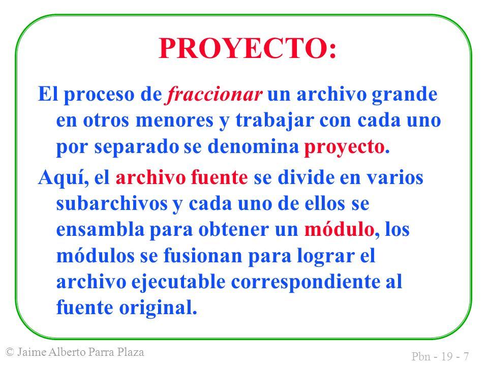 Pbn - 19 - 7 © Jaime Alberto Parra Plaza PROYECTO: El proceso de fraccionar un archivo grande en otros menores y trabajar con cada uno por separado se denomina proyecto.