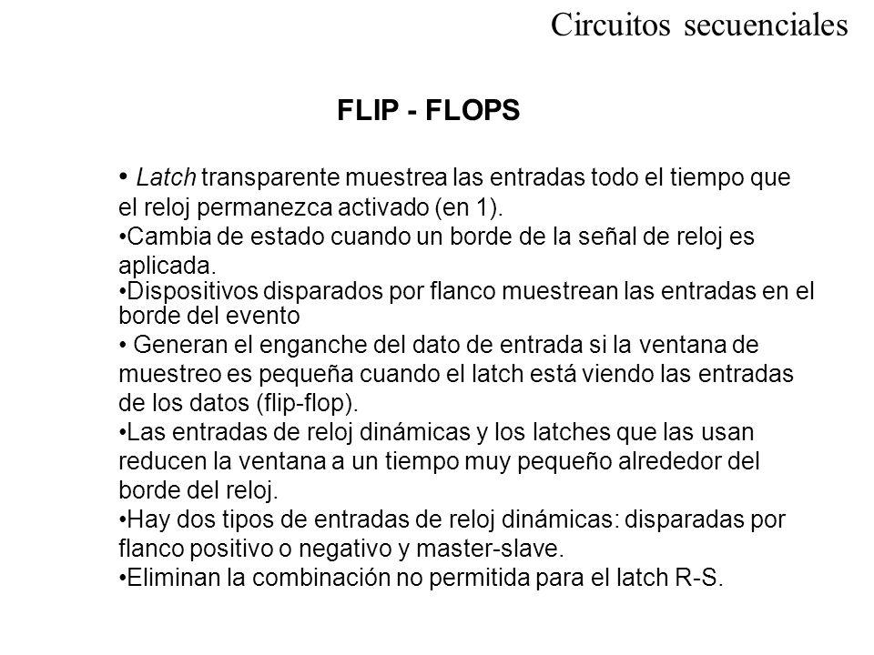 Circuitos secuenciales FLIP - FLOPS Latch transparente muestrea las entradas todo el tiempo que el reloj permanezca activado (en 1). Cambia de estado