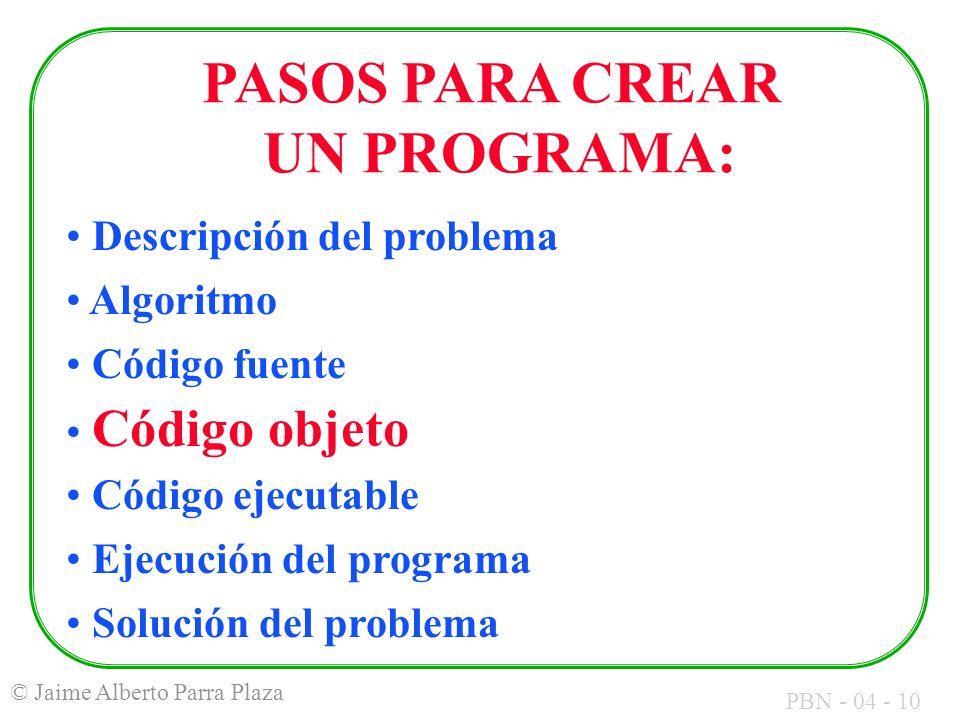 PBN - 04 - 10 © Jaime Alberto Parra Plaza PASOS PARA CREAR UN PROGRAMA: Descripción del problema Algoritmo Código fuente Código objeto Código ejecutab