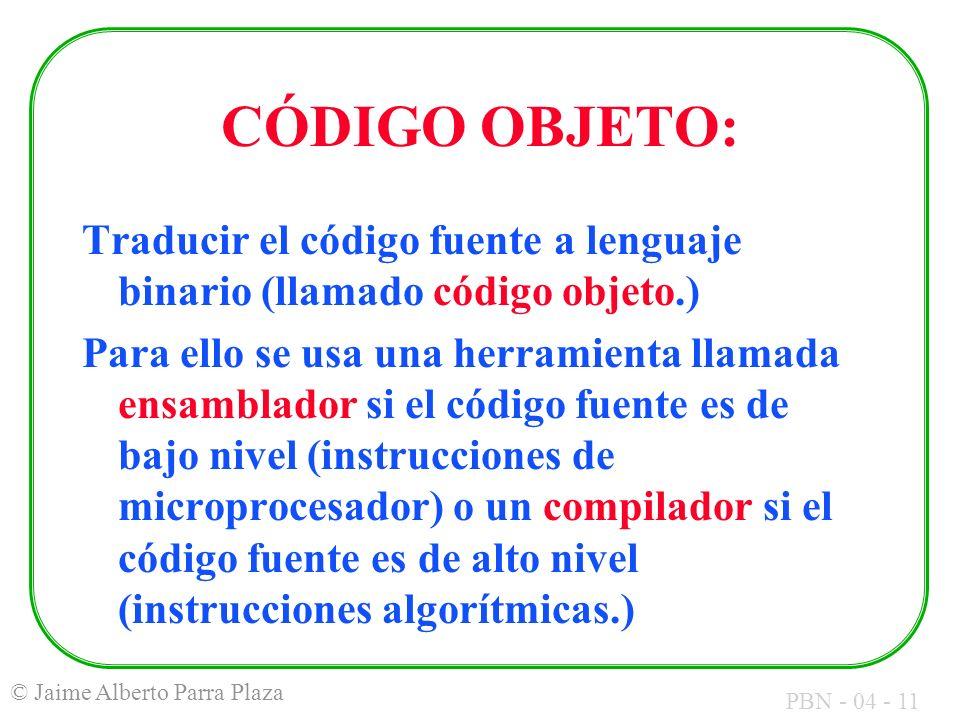 PBN - 04 - 11 © Jaime Alberto Parra Plaza CÓDIGO OBJETO: Traducir el código fuente a lenguaje binario (llamado código objeto.) Para ello se usa una he