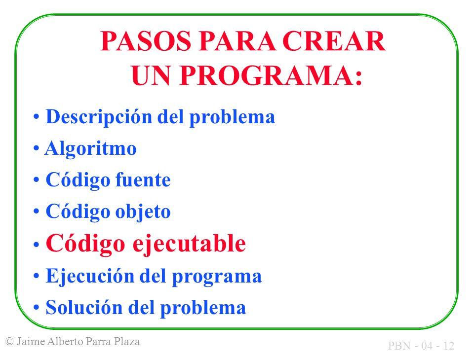 PBN - 04 - 12 © Jaime Alberto Parra Plaza PASOS PARA CREAR UN PROGRAMA: Descripción del problema Algoritmo Código fuente Código objeto Código ejecutab