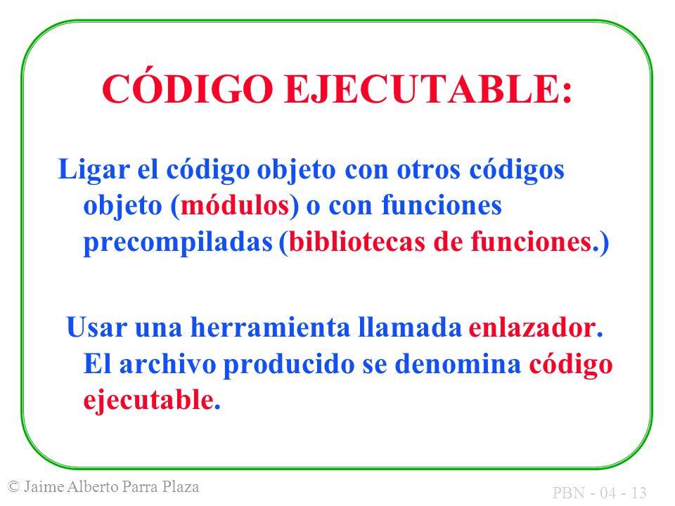 PBN - 04 - 13 © Jaime Alberto Parra Plaza CÓDIGO EJECUTABLE: Ligar el código objeto con otros códigos objeto (módulos) o con funciones precompiladas (