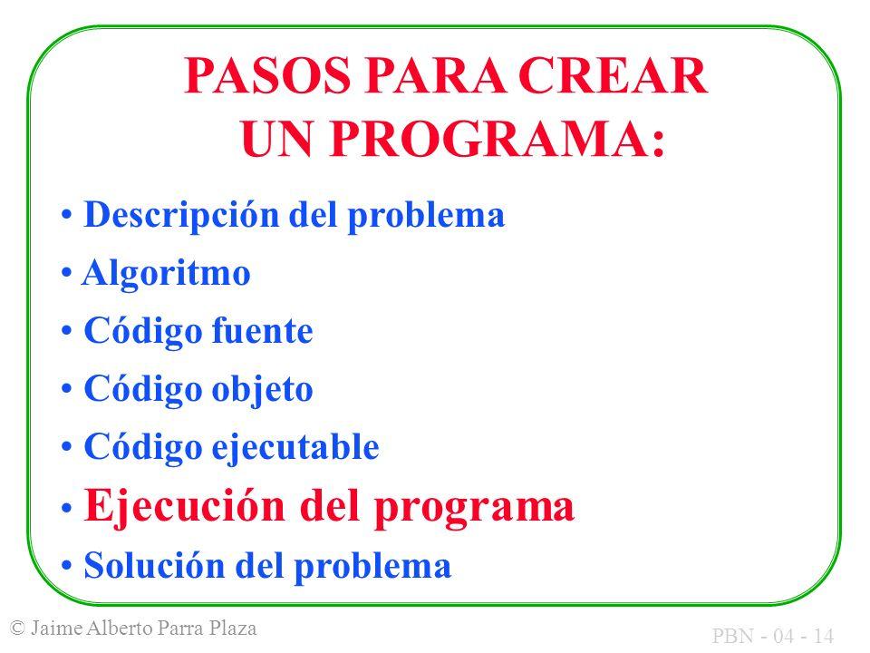 PBN - 04 - 14 © Jaime Alberto Parra Plaza PASOS PARA CREAR UN PROGRAMA: Descripción del problema Algoritmo Código fuente Código objeto Código ejecutab