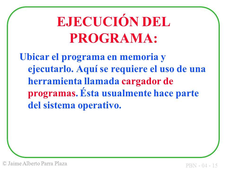 PBN - 04 - 15 © Jaime Alberto Parra Plaza EJECUCIÓN DEL PROGRAMA: Ubicar el programa en memoria y ejecutarlo. Aquí se requiere el uso de una herramien