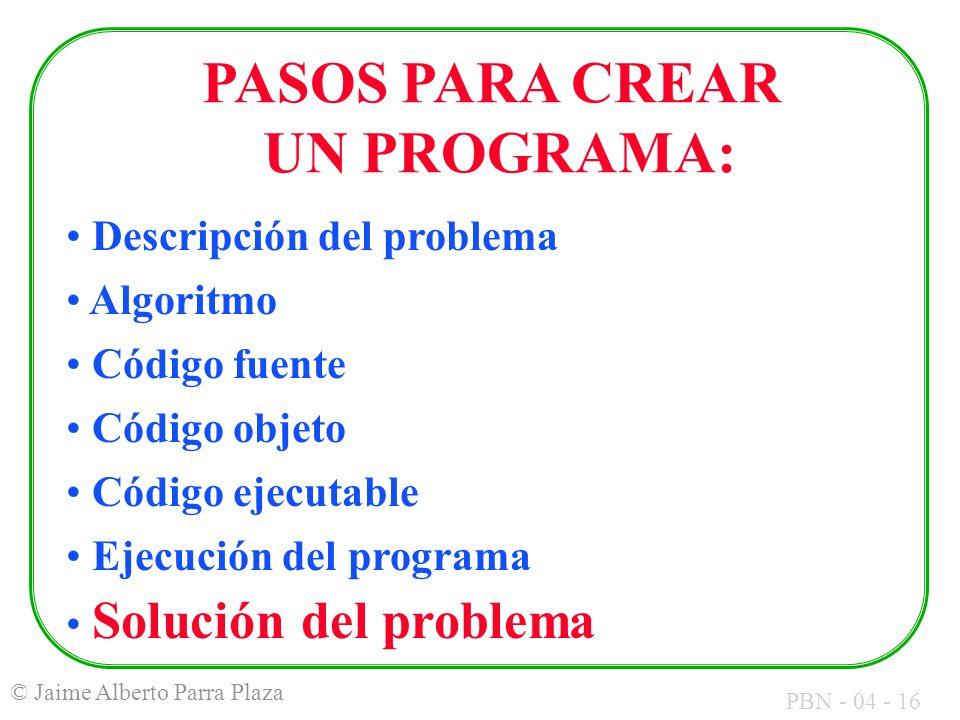 PBN - 04 - 16 © Jaime Alberto Parra Plaza PASOS PARA CREAR UN PROGRAMA: Descripción del problema Algoritmo Código fuente Código objeto Código ejecutab
