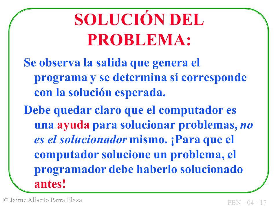 PBN - 04 - 17 © Jaime Alberto Parra Plaza SOLUCIÓN DEL PROBLEMA: Se observa la salida que genera el programa y se determina si corresponde con la solu