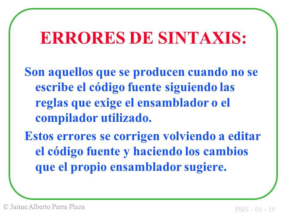 PBN - 04 - 19 © Jaime Alberto Parra Plaza ERRORES DE SINTAXIS: Son aquellos que se producen cuando no se escribe el código fuente siguiendo las reglas