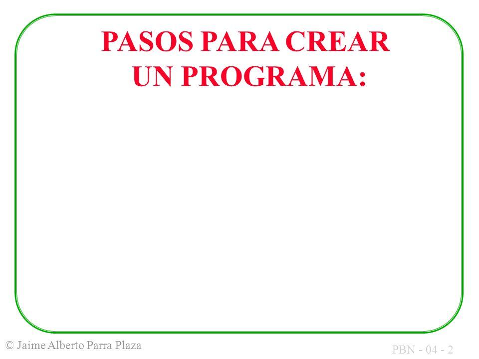 PBN - 04 - 2 © Jaime Alberto Parra Plaza PASOS PARA CREAR UN PROGRAMA:
