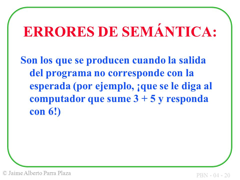 PBN - 04 - 20 © Jaime Alberto Parra Plaza ERRORES DE SEMÁNTICA: Son los que se producen cuando la salida del programa no corresponde con la esperada (