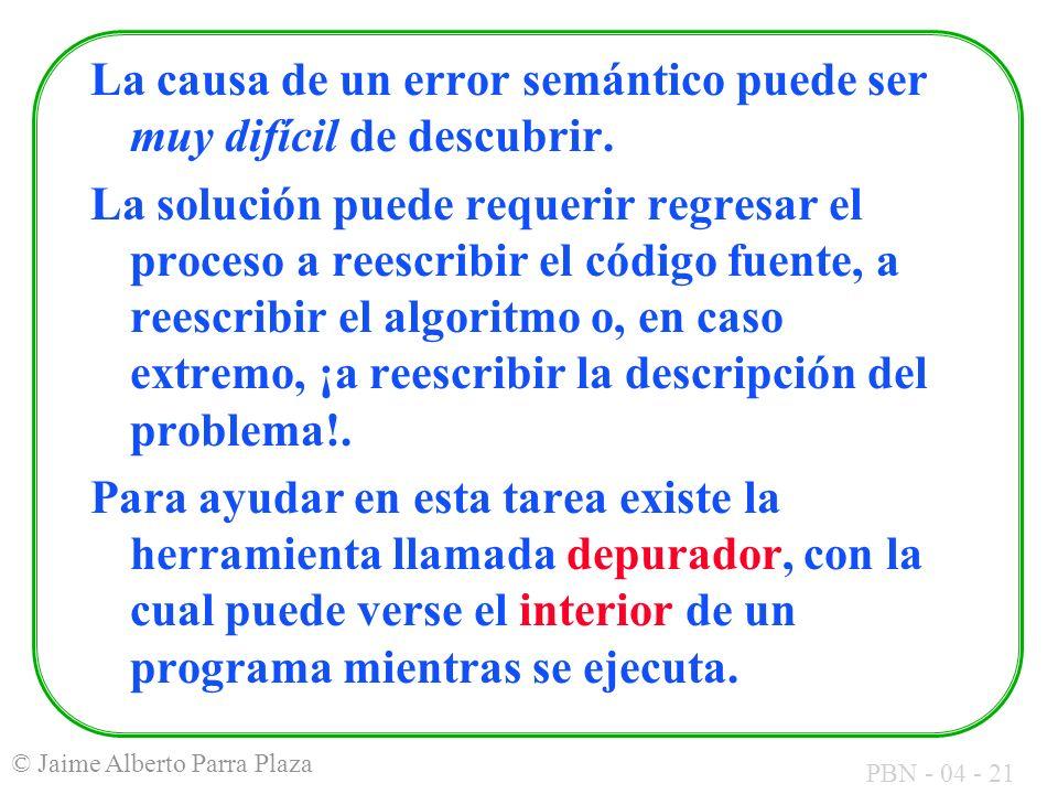 PBN - 04 - 21 © Jaime Alberto Parra Plaza La causa de un error semántico puede ser muy difícil de descubrir. La solución puede requerir regresar el pr