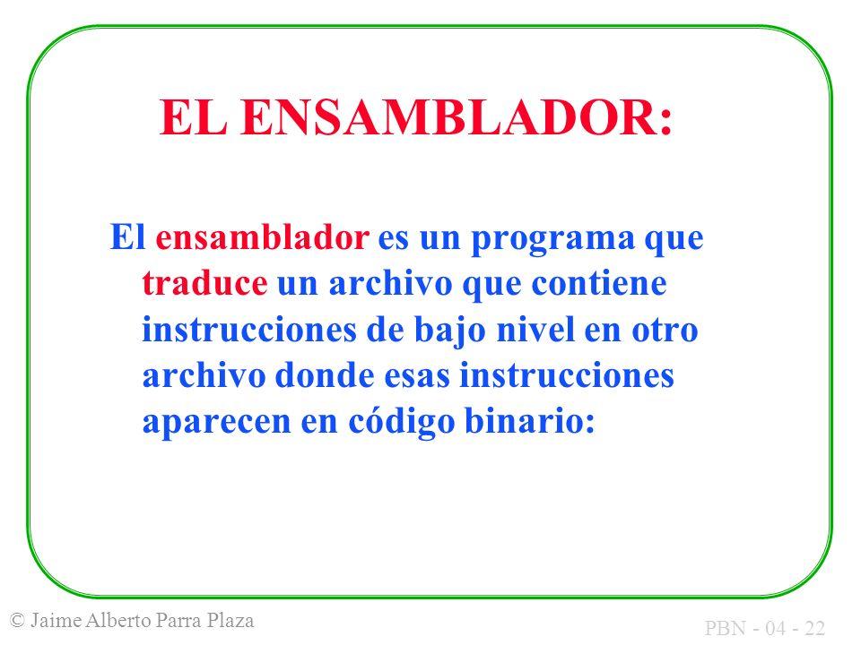 PBN - 04 - 22 © Jaime Alberto Parra Plaza El ensamblador es un programa que traduce un archivo que contiene instrucciones de bajo nivel en otro archiv