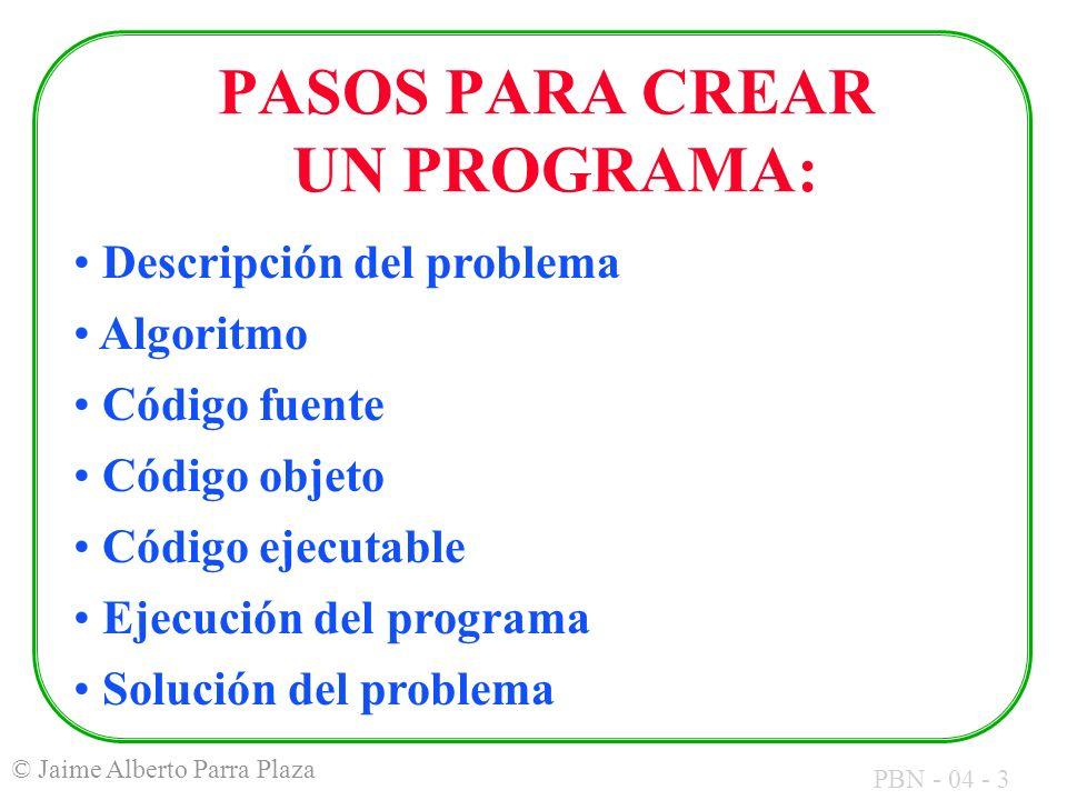 PBN - 04 - 3 © Jaime Alberto Parra Plaza PASOS PARA CREAR UN PROGRAMA: Descripción del problema Algoritmo Código fuente Código objeto Código ejecutabl