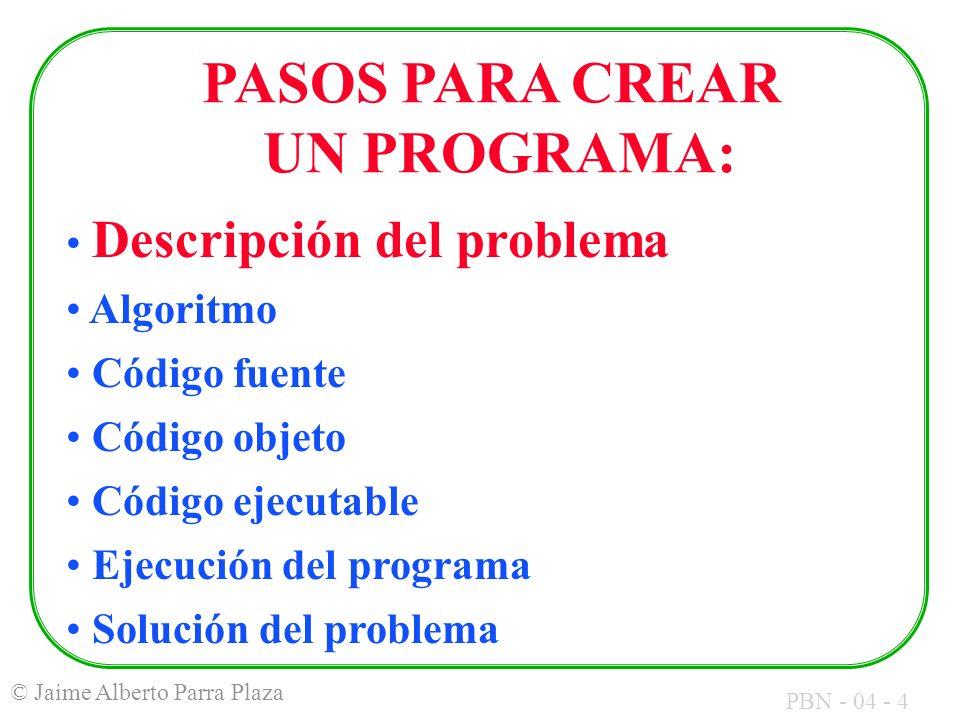 PBN - 04 - 4 © Jaime Alberto Parra Plaza PASOS PARA CREAR UN PROGRAMA: Descripción del problema Algoritmo Código fuente Código objeto Código ejecutabl