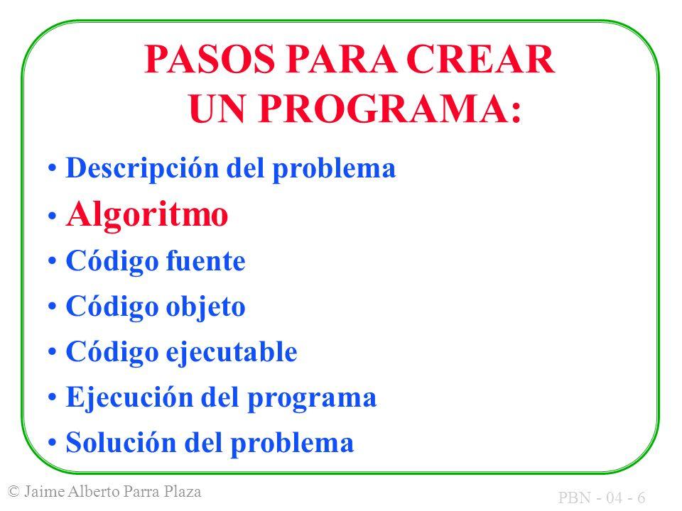 PBN - 04 - 6 © Jaime Alberto Parra Plaza PASOS PARA CREAR UN PROGRAMA: Descripción del problema Algoritmo Código fuente Código objeto Código ejecutabl