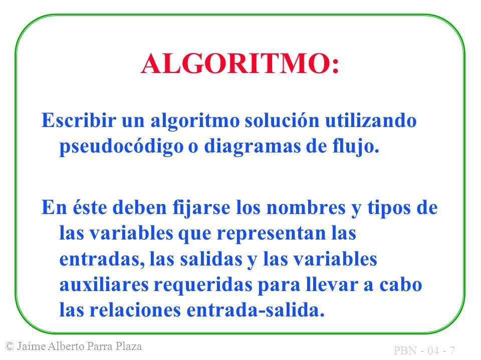 PBN - 04 - 7 © Jaime Alberto Parra Plaza ALGORITMO: Escribir un algoritmo solución utilizando pseudocódigo o diagramas de flujo. En éste deben fijarse