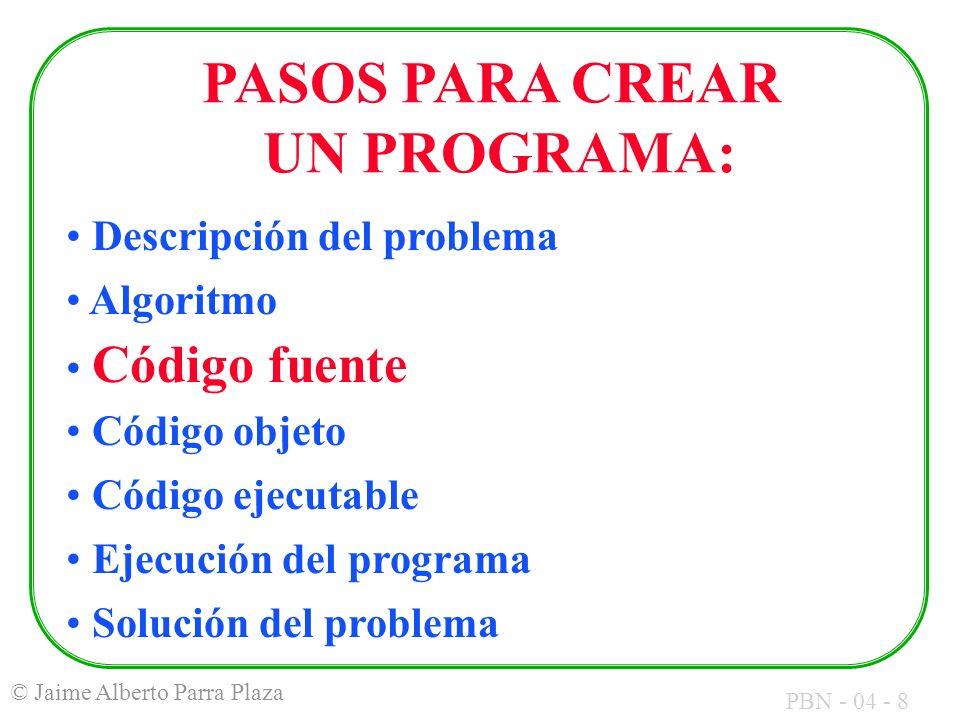 PBN - 04 - 8 © Jaime Alberto Parra Plaza PASOS PARA CREAR UN PROGRAMA: Descripción del problema Algoritmo Código fuente Código objeto Código ejecutabl