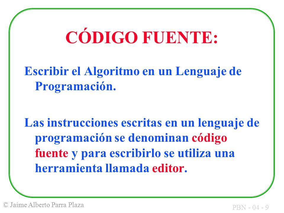 PBN - 04 - 9 © Jaime Alberto Parra Plaza CÓDIGO FUENTE: Escribir el Algoritmo en un Lenguaje de Programación. Las instrucciones escritas en un lenguaj
