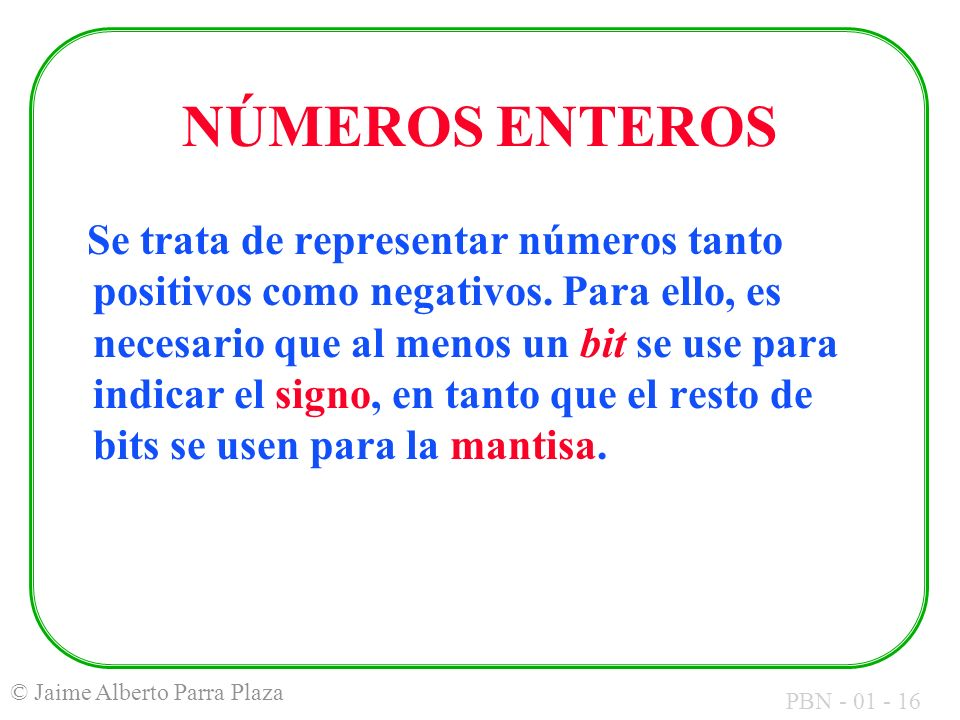 PBN - 01 - 16 © Jaime Alberto Parra Plaza NÚMEROS ENTEROS Se trata de representar números tanto positivos como negativos. Para ello, es necesario que