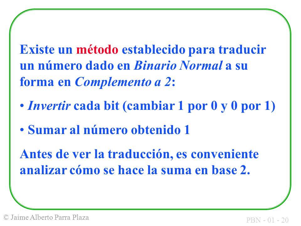 PBN - 01 - 20 © Jaime Alberto Parra Plaza Existe un método establecido para traducir un número dado en Binario Normal a su forma en Complemento a 2: I