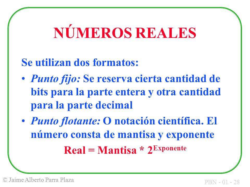 PBN - 01 - 28 © Jaime Alberto Parra Plaza NÚMEROS REALES Se utilizan dos formatos: Punto fijo: Se reserva cierta cantidad de bits para la parte entera