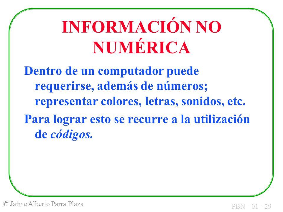 PBN - 01 - 29 © Jaime Alberto Parra Plaza INFORMACIÓN NO NUMÉRICA Dentro de un computador puede requerirse, además de números; representar colores, le